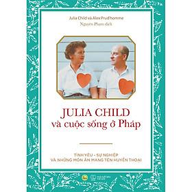 Julia Child Và Cuộc Sống Ở Pháp - Tình Yêu – Sự Nghiệp Và Những Món Ăn Mang Tên Huyền ThoạI