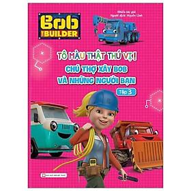 Tô Màu Thật Thú Vị - Chú Thợ Xây Bob Và Những Người Bạn - Tập 3