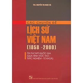 Các Chuyên Đề Lịch Sử Việt Nam (1858 - 2000) Ôn Thi THPT Quốc Gia (Qua Hình Thức Thơ - Trắc Nghiệm - Từ Khóa)
