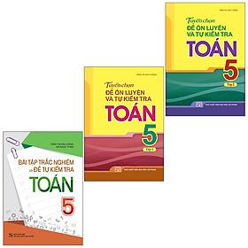 Sách: Combo 3 Cuốn Bài Tập Trắc Nghiệm Và Đề Tự Kiểm Tra Toán 5 + Tuyển Chọn Đề Ôn Luyện Và Tự Kiểm Tra Toán Lớp 5