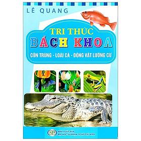 Tri Thức Bách Khoa - Côn Trùng, Loài Cá, Động Vật Lưỡng Cư