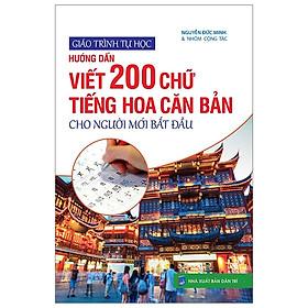 Giáo Trình Tự Học - Hướng Dẫn Viết 200 Chữ Tiếng Hoa Căn Bản Cho Người Mới Bắt Đầu