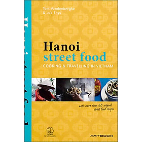 Hanoi Street Food: Cooking And Travelling In Viet Nam (With More Than 60 Original Street Food Recipes)