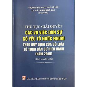 Sách Thủ Tục Giải Quyết Các Vụ Việc Dân Sự Có Yếu Tố Nước Ngoài Theo Quy Định Của Bộ Luật Tố Tụng Dân Sự Hiện Hành (Năm 2015) - Xuất Bản Năm 2020