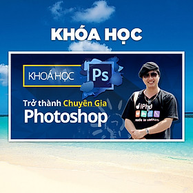 Khóa Học Trở Thành Chuyên Gia Photoshop Trong 6 Ngày