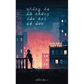 Sách - Chúng Ta Là Những Đứa Trẻ Cô Đơn (tặng kèm bookmark)