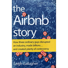 The Airbnb Story: How Three Ordinary Guys Disrupted an Industry, Made Billions . . . and Created Plenty of Controversy (Version 2018)