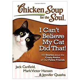 Chicken Soup for the Soul: I Can't Believe My Cat Did That! : 101 Stories about the Crazy Antics of Our Feline Friends
