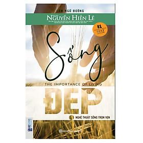 Sống Đẹp: Nghệ Thuật Sống Trọn Vẹn - Nguyễn Hiến Lê (Tặng kèm Bookmark PL)