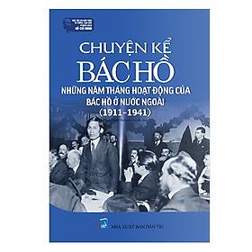 Chuyện Kể Bác Hồ - Những Năm Tháng Hoạt Động Của Bác Hồ Ở Nước Ngoài (1911-1941)