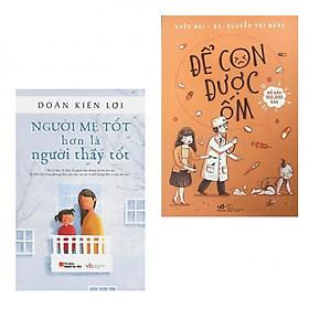 Combo Nuôi con khôn lớn: Để con được ốm (Tái bản 2018)  + Người mẹ tốt hơn là người thầy tốt