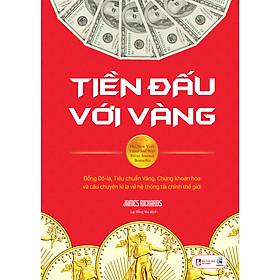 Tiền Đấu Với Vàng: Đồng Đô-La, Tiêu Chuẩn Vàng, Chứng Khoán Hóa Và Câu Chuyện Kì Lạ Về Hệ Thống Tài Chính Thế Giới
