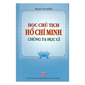 Học Chủ Tịch Hồ Chí Minh - Chúng Ta Học Gì