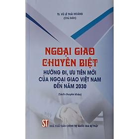 Ngoại Giao Chuyên Biệt Hướng Đi, Ưu Tiên Mới Của Ngoại Giao Việt Nam Đến Năm 2030 (Sách chuyên khảo)