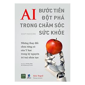 Cuốn Sách CHo Bạn  Biết Những Lợi Ích To Lớn Của Trí Tuệ Nhân Tạo Đã Và Đang Mang Đến Cho Nền Y Học: AI Bước Tiến Đột Phá Trong Chăm Sóc Sức Khỏe