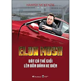 Elon Musk - Đặt Cả Thế Giới Lên Bốn Bánh Xe Điện
