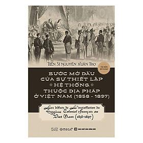Bước Mở Đầu Của Sự Thiết Lập Hệ Thống Thuộc Địa Pháp Ở Việt Nam (1858 - 1897) (Tái Bản 2018)
