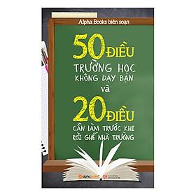 50 Điều Trường Học Không Dạy Bạn Và 20 Điều Cần Làm Trước Khi Rời Ghế Nhà Trường (Tái Bản)