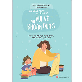 [Download Sách] Phương Pháp Giáo Dục Vui Vẻ Và Khoan Dung - Cha Mẹ Giáo Dục Đúng Cách, Trẻ Hưởng Lợi Cả Đời