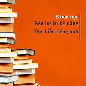 Khóa Học Rèn Luyện Kỹ Năng Đọc Hiểu