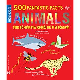 Cùng Bé Khám Phá 500 Điều Thú Vị Về Động Vật (Sách Bản Quyền Micro Facts!)