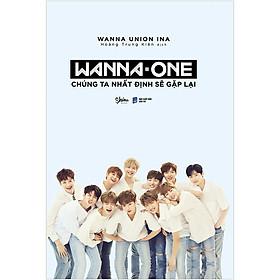 Wanna One: Chúng Ta Nhất Định Sẽ Gặp Lại (Bìa Cứng) - Tặng Kèm 8 Postcard Wanna One