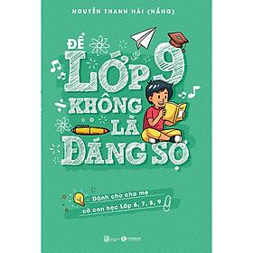 [Download sách] Để Lớp 9 Không Là Đáng Sợ (Dành Cho Cha Mẹ Có Con Học Lớp 6,7,8,9)