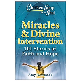 Chicken Soup For The Soul: Miracles & Divine Intervention: 101 Stories Of Faith And Hope