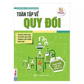 Toàn Tập Về Quy Đổi - Tư Duy Hiện Đại Về Phép Quy Đổi Trong Giải Toán Hóa Học ( tặng kèm bookmark )