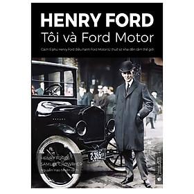 Henry Ford – Tôi và Ford Motor: Cách tỉ phú Henry Ford điều hành Ford Motor từ thuở sơ khai đến tầm thế giới (phiên bản chuẩn kinh doanh)