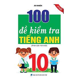 100 ĐỀ KIỂM TRA TIẾNG ANH 10