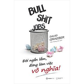 Bullshit Jobs: Đời Ngắn Lắm, Đừng Làm Việc Vô Nghĩa!
