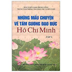 Những Mẫu Chuyện Về Tấm Gương Đạo Đức Hồ Chí Minh - Tập 1