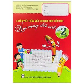 Luyện Viết Tiếng Việt Cho Học Sinh Tiểu Học - Vui Cùng Chữ Viết - Lớp 2 (Tập 1)