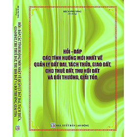 Hỏi Đáp Các Tình Huống Mới Nhất Về Quản Lý Đất Đai, Tách Thửa, Giao Đất, Cho Thuê Đất, Thu Hồi Đất Và Bồi Thường, Giải Tỏa