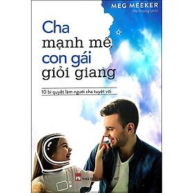 Cuốn Sách Hay Để Trở Thành Cha Mẹ Giỏi: Cha Mạnh Mẽ Con Gái Giỏi Giang - Bí Quyết Làm Cha Mẹ Tuyệt Vời