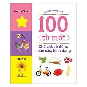 Bé Học Tiếng Việt - 100 Từ Mới - Chữ Cái, Số Đếm, Màu Sắc, Hình Dạng (Tái Bản)