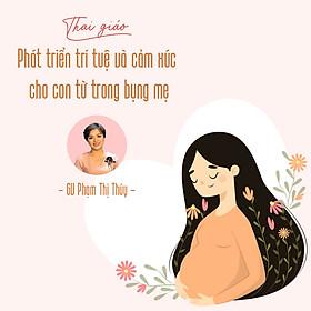 Thai giáo - Phát triển trí tuệ và cảm xúc cho con từ trong bụng mẹ