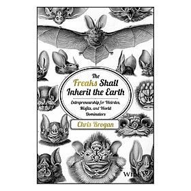 The Freaks Shall Inherit The Earth: Entrepreneurship For Weirdos, Misfits And World Dominators
