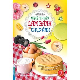 Nghệ Thuật Làm Bánh Và Chụp Ảnh (Bìa Mềm)