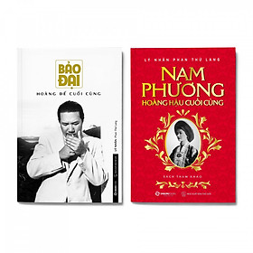 Combo 2 cuốn Lịch sử Triều Nguyễn: Bảo Đại hoàng đế cuối cùng + Nam Phương hoàng hậu cuối cùng
