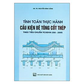 Tính Toán Thực Hành Cấu Kiện Bê Tông Cốt Thép Theo Tiêu Chuẩn TCXDVN 356-2005 - Tập 1
