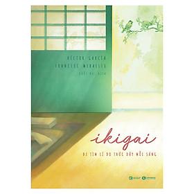 Ikigai - Đi Tìm Lý Do Thức Dậy Mỗi Sáng