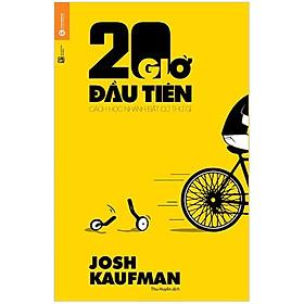 20 Giờ Đầu Tiên - Cách Học Nhanh Bất Cứ Thứ Gì (Tái bản 2020)