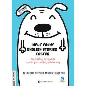Input Funny English Stories Faster - Nạp Thẳng Tiếng Anh Qua Truyện Cười Ngay Hôm Nay (tặng giấy nhớ PS)