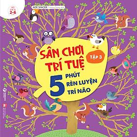 Sách: Sân Chơi Trí Tuệ - 5 Phút Rèn Luyện Trí Não Tập 3 - Cho Trẻ Từ 2-6 Tuổi