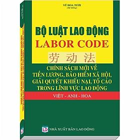 Hình đại diện sản phẩm Bộ Luật Lao Động – LABOR CODE - Chính Sách Mới về Tiền Lương, Bảo Hiểm Xã Hội, Giải Quyết Khiếu Nại, Tố Cáo Trong Lĩnh Vực Lao Động Việt - Anh - Hoa