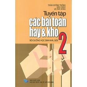 Tuyển Tập Các Bài Toán Hay Và Khó 2 - Bồi Dưỡng Học Sinh Khá, Giỏi