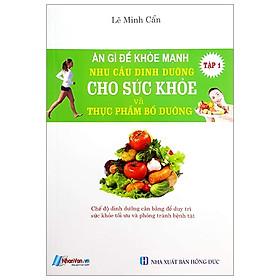 Ăn Gì Để Khỏe Mạnh - Nhu Cầu Dinh Dưỡng Cho Sức Khỏe Và Thực Phẩm Bỗ Dưỡng - Tập 1