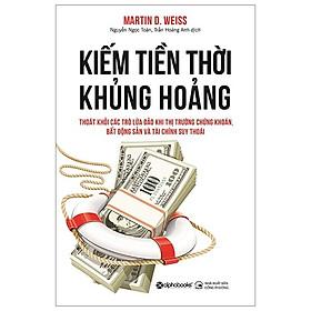 Kiếm Tiền Thời Khủng Hoảng (Tái Bản) (Martin D Weiss)